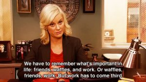 Words to live by. Waffles. Friends. Work.